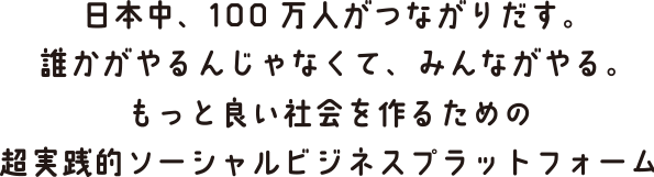 日本中、100万人がつながりだす。誰かがやるんじゃなくて、みんながやる。もっと良い社会を作るための超実践的ソーシャルビジネスプラットフォーム